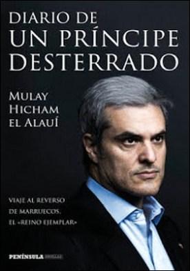 Diario de un príncipe desterrado: Viaje al reverso de Marruecos, el reino ejemplar por Mulay Hicham el Alauí