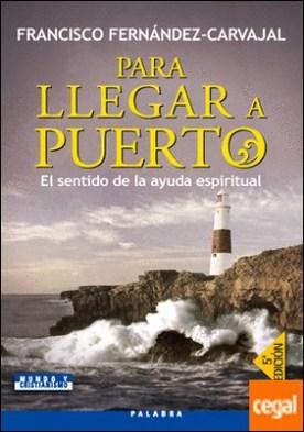 Para llegar a puerto . El sentido de la ayuda espiritual por Fernández-Carvajal, Francisco PDF