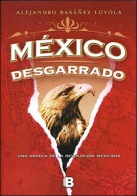México desgarrado (México sublevado 2). Una novela de la Revolución mexicana