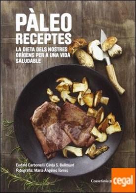 Pàleo receptes . La dieta dels nostres orígens per a una vida saludable