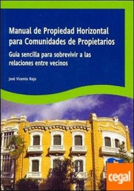 Manual de propiedad horizontal para comunidades de propietarios . Guía sencilla para sobrevivir a las relaciones entre vecinos