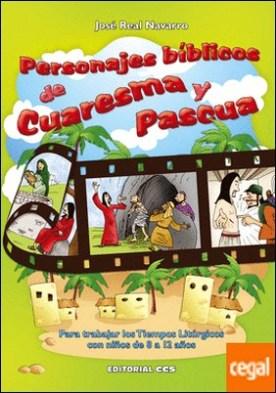 Personajes bíblicos de Cuaresma y Pascua . Para trabajar los Tiempos Litúrgicos con niños de 8 a 12 años por Real Navarro, José PDF