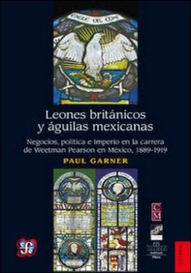 Leones británicos y águilas mexicanas. Negocios, política e imperio en la carrera de Weetman Pearson en México, 1889-1919