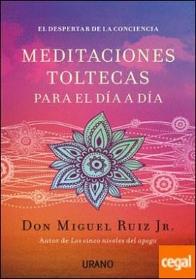 Meditaciones toltecas para el día a día . El despertar de la conciencia