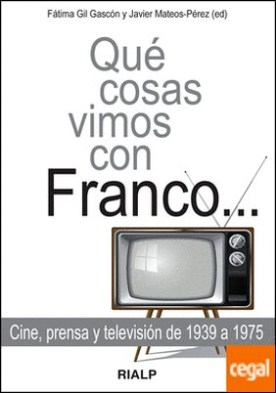 Qué cosas vimos con Franco... . Cine, prensa y televisión de 1939 a 1975