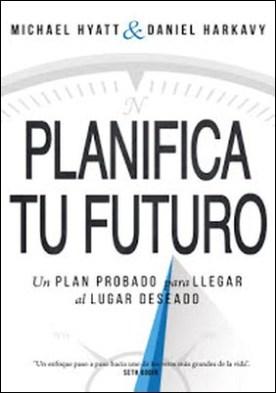 Planifica Tu Futuro: Un Plan Probado para Llegar al Lugar Deseado por Michael Hyatt Daniel Harkavy