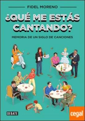 ¿Qué me estás cantando? . Memoria de un siglo de canciones por Moreno, Fidel PDF