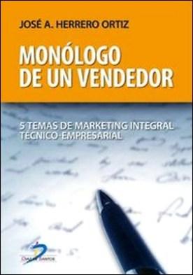 Monólogo de un vendedor. 5 Temas de marketing integral técnico-empresarial por José Antonio, Herrero Ortiz PDF