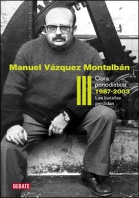 Obra periodística 1987-2003 (Obra periodística III). Las batallas perdidas por Manuel Vázquez Montalbán PDF