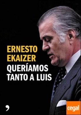 Queríamos tanto a Luis por Ekaizer, Ernesto PDF