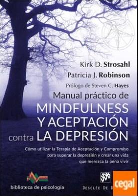 Manual práctico de Mindfulness y Aceptación contra la depresión. Cómo utilizar la Terapia de Aceptación y Compromiso para superar ls depresión y crear una vida que merezca la pena vivir