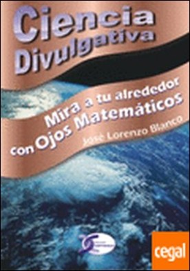 Mira a tu alrededor con Ojos Matemáticos...Ciencia Divulgativa . Mira a tu alrededor con ojos matemáticos