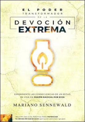 El Poder Transformador De La Devoción Extrema: Experimente Las Consecuencias De Un Estilo De Vida De Pasión Por Dios por Mariano Sennewald