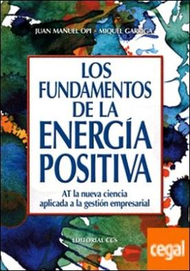 Los fundamentos de la energía positiva . AT la nueva ciencia aplicada a la gestión empresarial por Opi Lecina, Juan Manuel