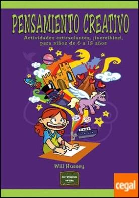 Pensamiento creativo . Actividades estimulantes, ¡increíbles!, para niños de 6 a 12 años