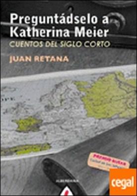 Preguntádselo a Katherina Meier . Cuentos del siglo corto