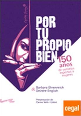 Por tu propio bien. . 150 años de consejos expertos a las mujeres por Ehrenreich, Barbara PDF