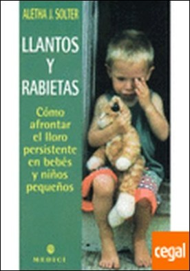 Llantos y rabietas . Como afrontar el lloro persistente en bebes y niños pequeños por Solter, Aletha PDF