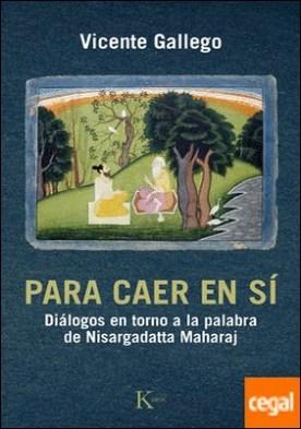 Para caer en sí . Diálogos en torno a la palabra de Nisargadatta Maharaj