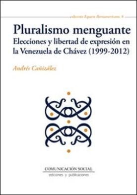 Pluralismo menguante. Elecciones y libertad de expresión en la Venezuela de Chávez (1999-2012)