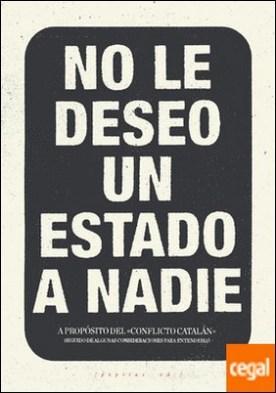 No le deseo un Estado a nadie . A propósito del 'conflicto catalán' seguido de algunas consideraciones para entenderlo