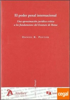 Poder penal internacional, el. Una aproximación jurídica crítica a los fundamentos del estatuto de roma.