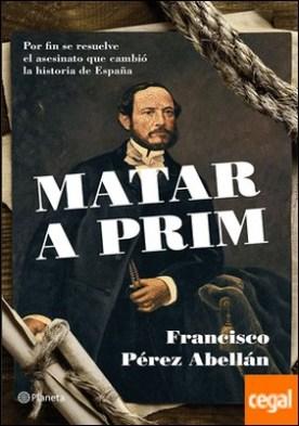 Matar a Prim . Por fin se resuelve el asesinato que cambió la historia de España