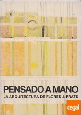 PENSANDO A MANO : LA ARQUITECTURA DE FLORES & PRATS