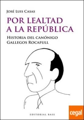 Por lealtad a la República . Historia del canónigo Gallegos Rocafull