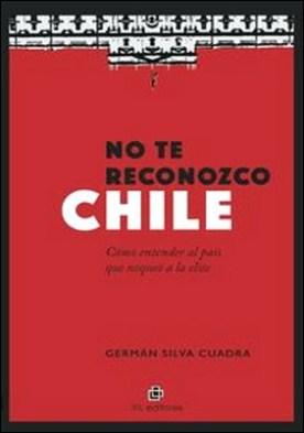 No te reconozco Chile. Cómo entender al país que noqueó a la elite por Germán Silva Cuadra PDF
