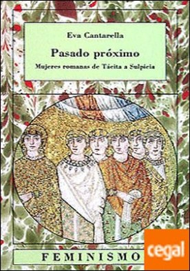 Pasado próximo . Mujeres romanas de Tácita a Sulpicia