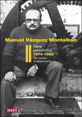 Obra periodística 1974-1986 (Obra periodística II). Del humor al desencanto por Manuel Vázquez Montalbán
