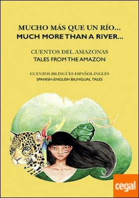 Mucho más que un río / Much More than a River . Cuentos del Amazonas / Tales from the Amazon