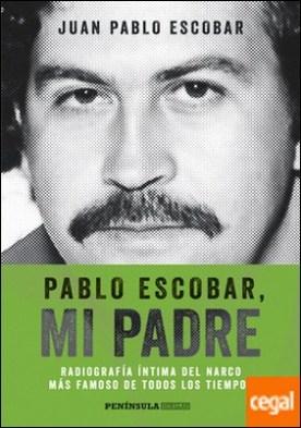 Pablo Escobar, mi padre . Radiografía íntima del narco más famoso de todos los tiempos