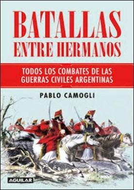 Batallas entre hermanos: Todos los combates de las guerras civiles argentinas por Pablo Camogli