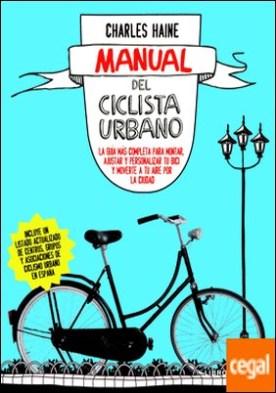 Manual del ciclista urbano . La guía más completa para montar, ajustar y personalizar tu bici y moverte a tu