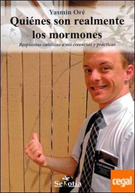 Quiénes son realmente los mormones . Respuestas católicas a sus creencias y prácticas