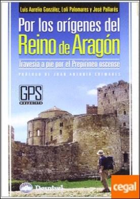 Por los orígenes del Reino de Aragón . travesía a pie por el Prepirineo oscense por González Prieto, Luis Aurelio PDF
