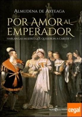 Por amor al Emperador . Hablan las mujeres que quisieron a Carlos V
