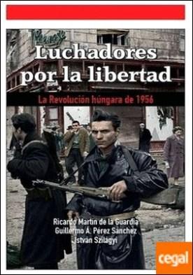 Luchadores por la libertad . La Revolución húngara de 1956 por Martín de la Guardia, Ricardo