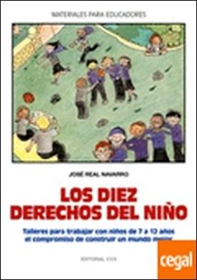 Los diez derechos del niño . Talleres para trabajar con niños de 7 a 12 años el compromiso de construir un mundo mejor