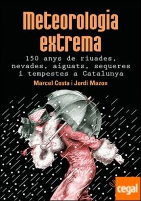 Meteorologia extrema. 150 anys de riuades, nevades, aiguats, sequeres i tempestes a Catalunya