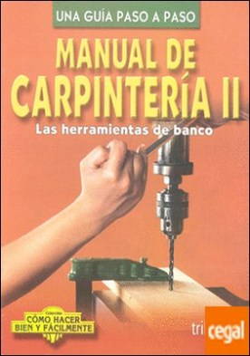 MANUAL DE CARPINTERIA 2 (HERRAM DE BANCO . COMO HACER BIEN Y FACILMENTE. UNA GUIA PASO A PASO