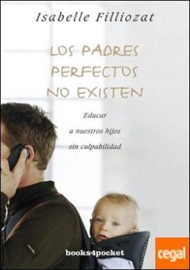 Los Padres Perfectos No Existen . Educar a nuestros hijos sin culpabilidad