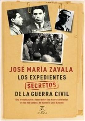 Los expedientes secretos de la Guerra Civil. Una investigación a fondo sobre las muertes violentas en los dos bandos de Durruti a José Antonio