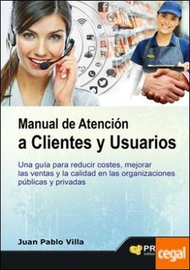 Manual de atención a clientes y usuarios . Una guía para reducir costes, mejorar las ventas y la calidad en las organizaciones públicas y privadas