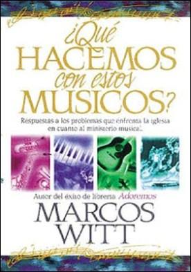 ¿Qué hacemos con estos músicos?: Respuestas a los problemas que enfrenta la iglesia en cuanto al ministerio musical por Marcos Witt