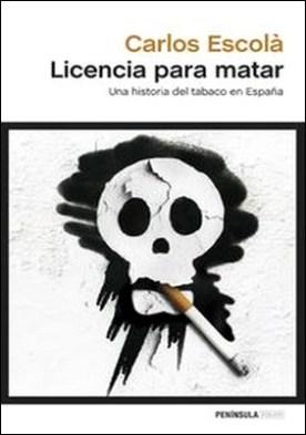 Licencia para matar. Una historia del tabaco en España por Carlos Escolà PDF