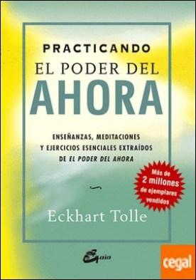 Practicando El Poder del Ahora . Enseñanzas, meditaciones y ejercicios esenciales extraídos de El Poder del Ahora