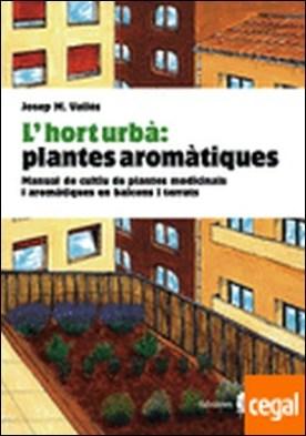 L'hort urbà: plantes aromàtiques . Manual de cultiu de plantes medicinals i aromàtiques a balcons i terrats